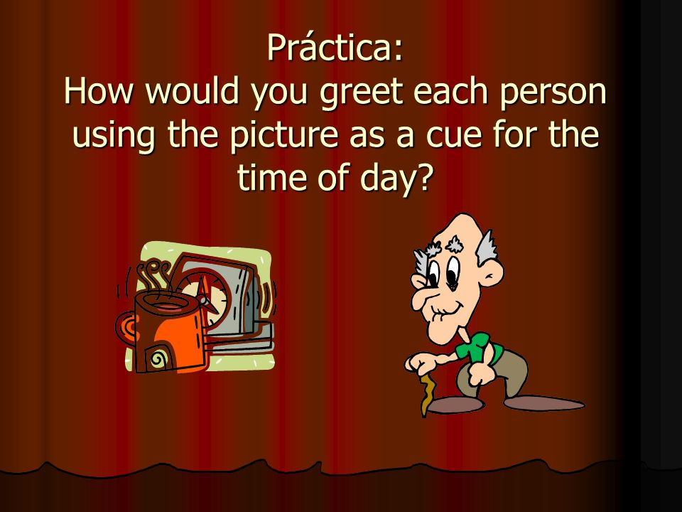 Práctica: How would you greet each person using the picture as a cue for the time of day