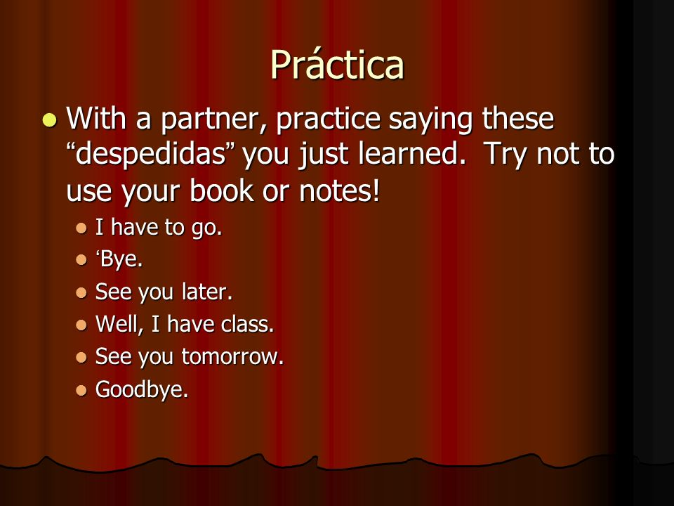 Práctica With a partner, practice saying these despedidas you just learned. Try not to use your book or notes!