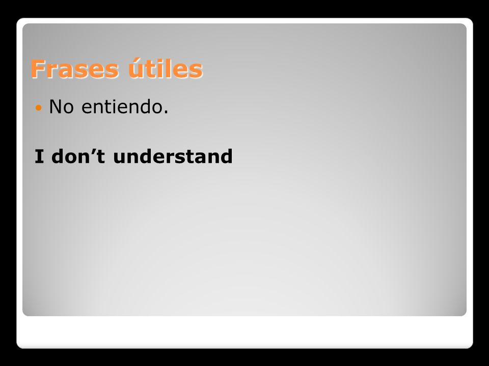 Frases útiles No entiendo. I don't understand