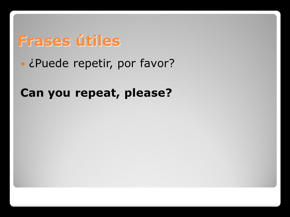 Frases útiles ¿Puede repetir, por favor Can you repeat, please