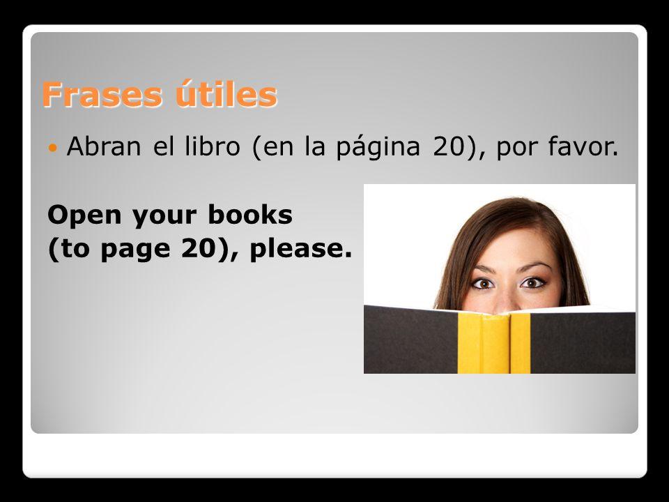 Frases útiles Abran el libro (en la página 20), por favor.