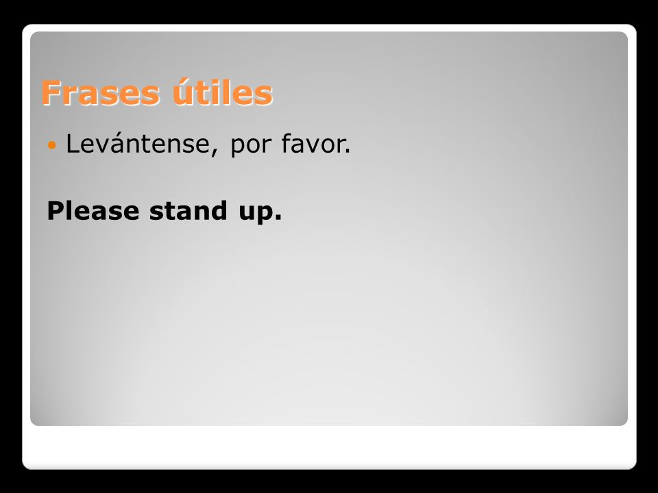 Frases útiles Levántense, por favor. Please stand up.