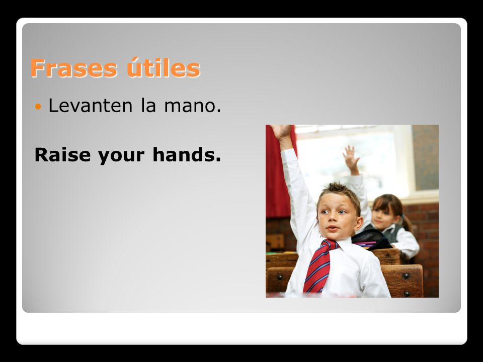Frases útiles Levanten la mano. Raise your hands.