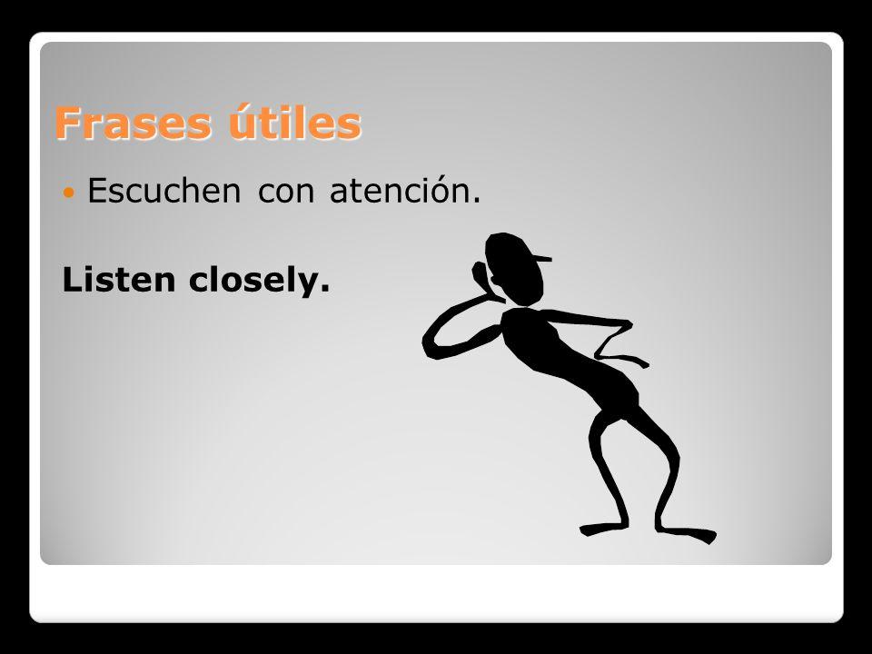 Frases útiles Escuchen con atención. Listen closely.