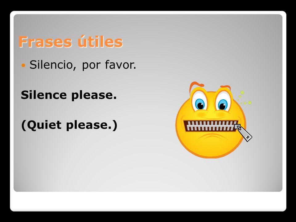 Frases útiles Silencio, por favor. Silence please. (Quiet please.)