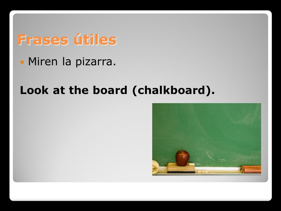 Frases útiles Miren la pizarra. Look at the board (chalkboard).