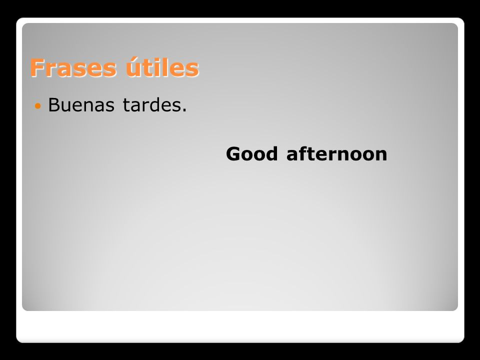 Frases útiles Buenas tardes. Good afternoon