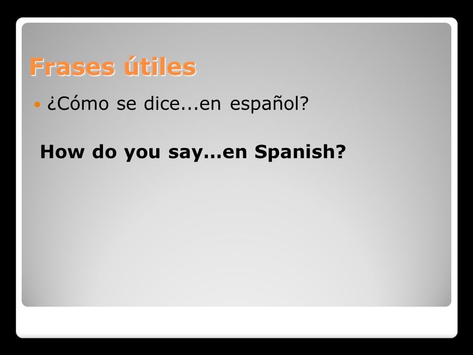 Frases útiles ¿Cómo se dice...en español How do you say…en Spanish
