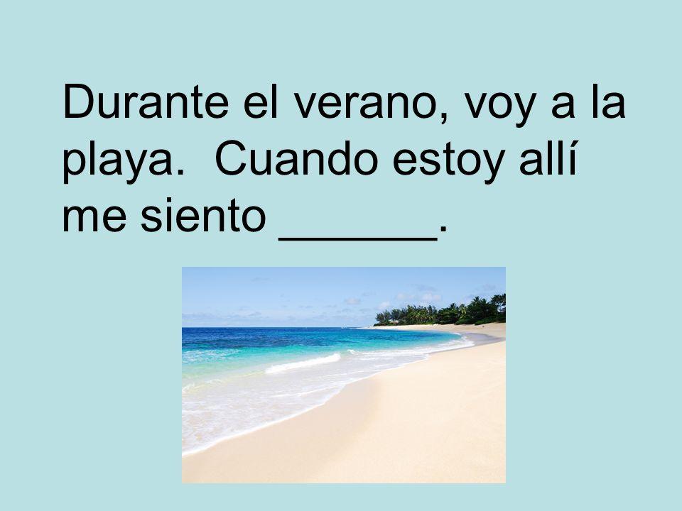 Durante el verano, voy a la playa. Cuando estoy allí me siento ______.