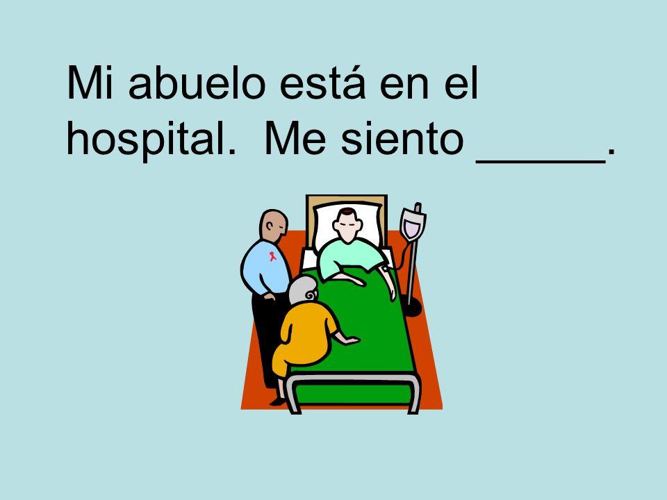 Mi abuelo está en el hospital. Me siento _____.