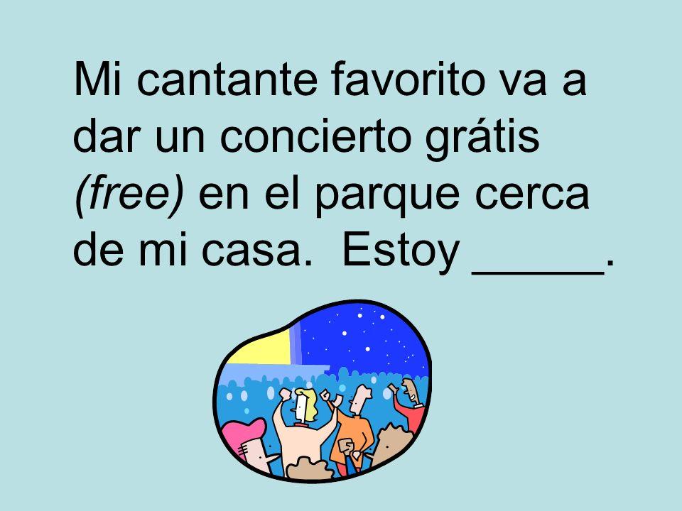 Mi cantante favorito va a dar un concierto grátis (free) en el parque cerca de mi casa. Estoy _____.