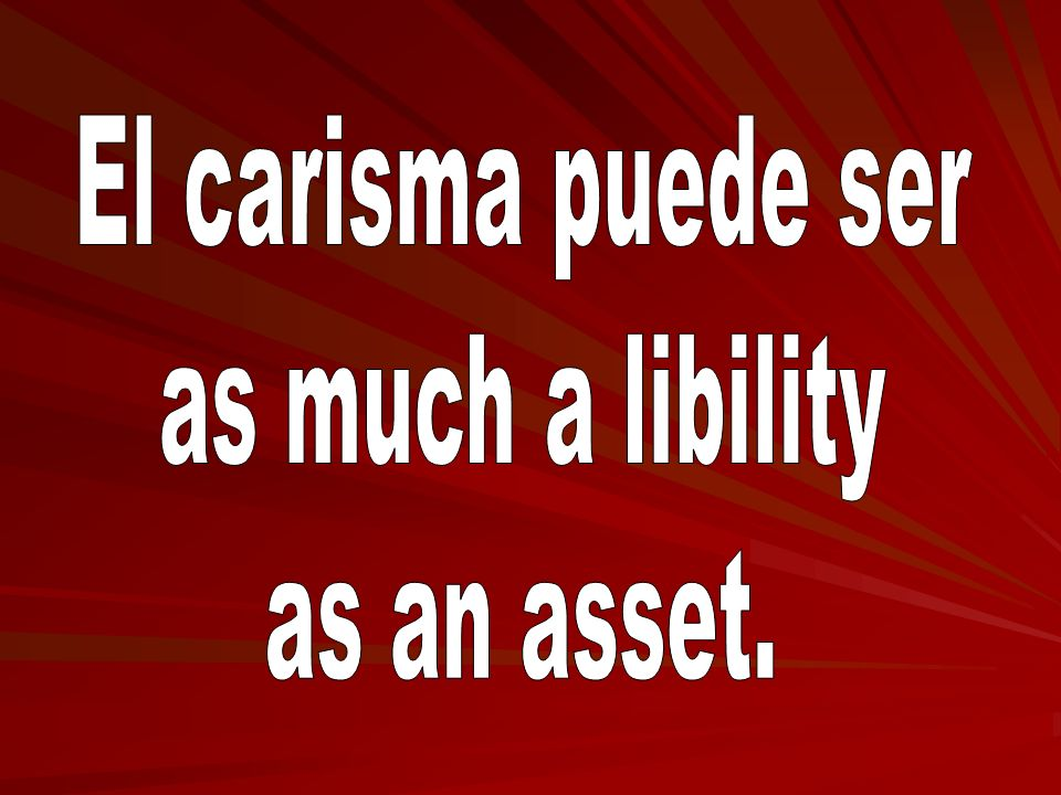 El carisma puede ser as much a libility as an asset.