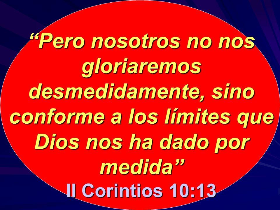 Pero nosotros no nos gloriaremos desmedidamente, sino conforme a los límites que Dios nos ha dado por medida II Corintios 10:13