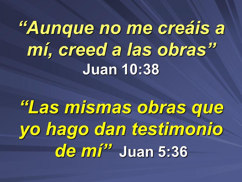 Aunque no me creáis a mí, creed a las obras Juan 10:38 Las mismas obras que yo hago dan testimonio de mí Juan 5:36