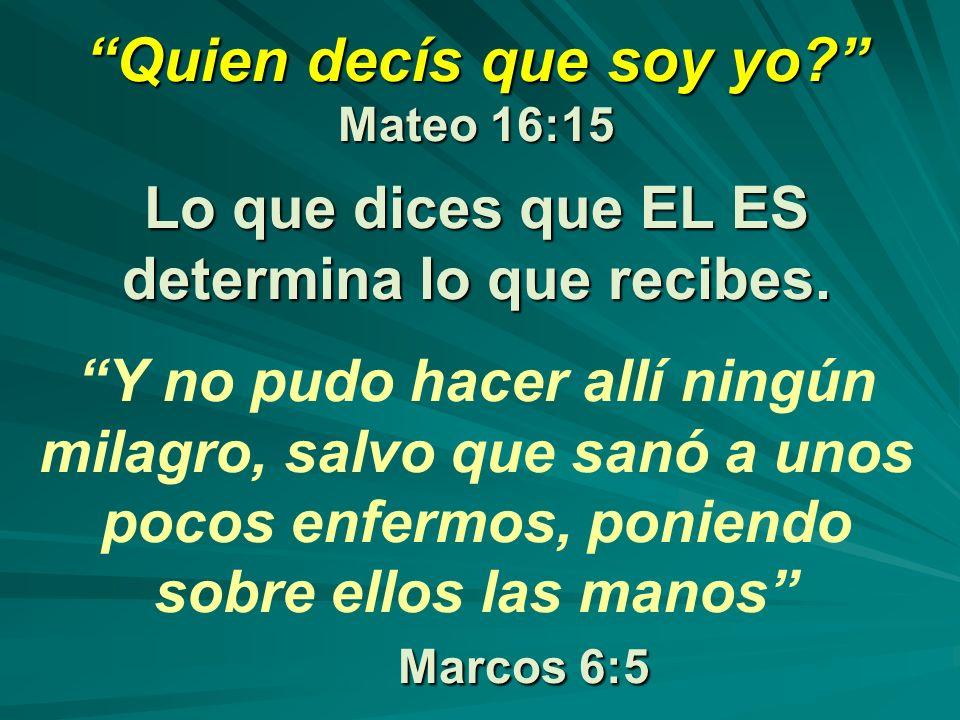 Quien decís que soy yo Mateo 16:15 Lo que dices que EL ES determina lo que recibes.