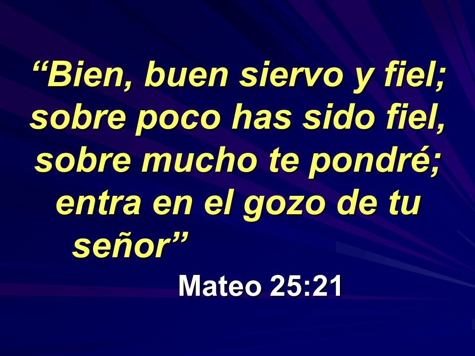 Bien, buen siervo y fiel; sobre poco has sido fiel, sobre mucho te pondré; entra en el gozo de tu señor Mateo 25:21