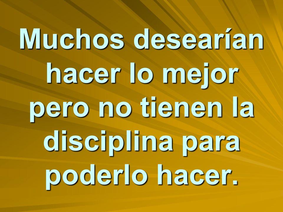 Muchos desearían hacer lo mejor pero no tienen la disciplina para poderlo hacer.