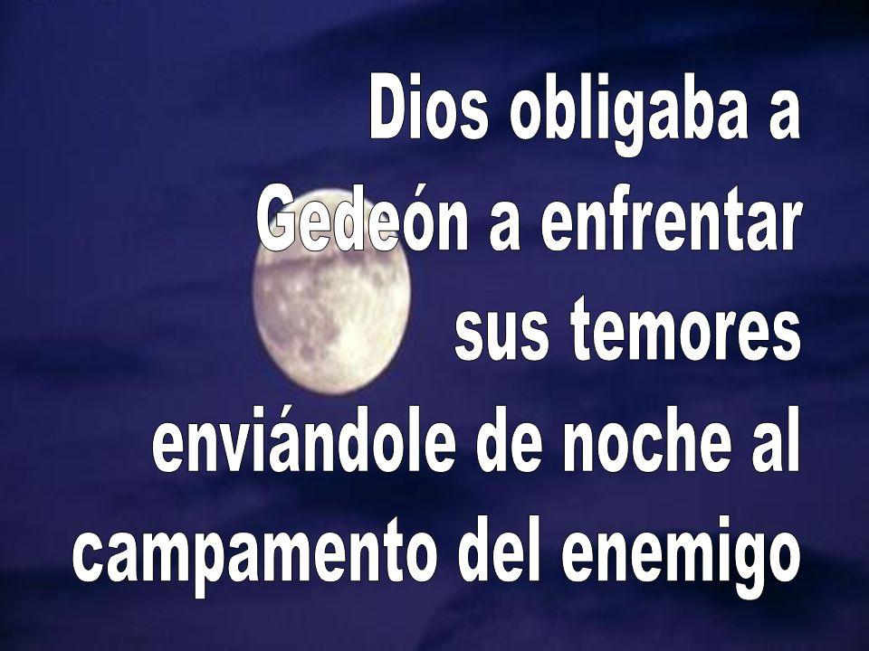 Dios obligaba a Gedeón a enfrentar sus temores enviándole de noche al campamento del enemigo