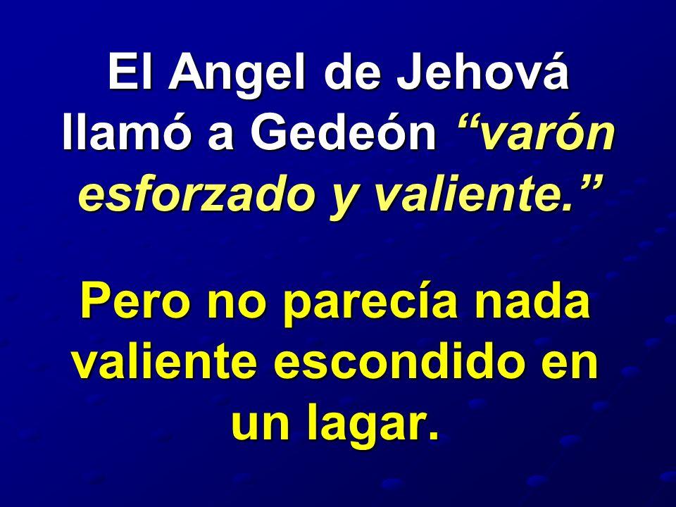 El Angel de Jehová llamó a Gedeón varón esforzado y valiente.