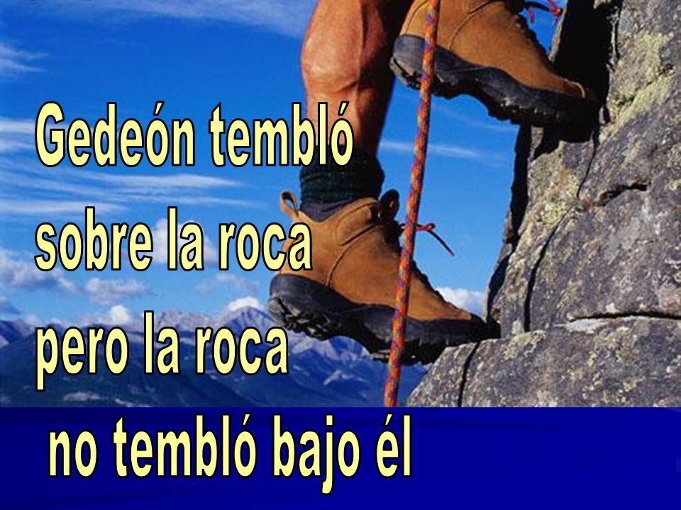 Gedeón tembló sobre la roca pero la roca no tembló bajo él