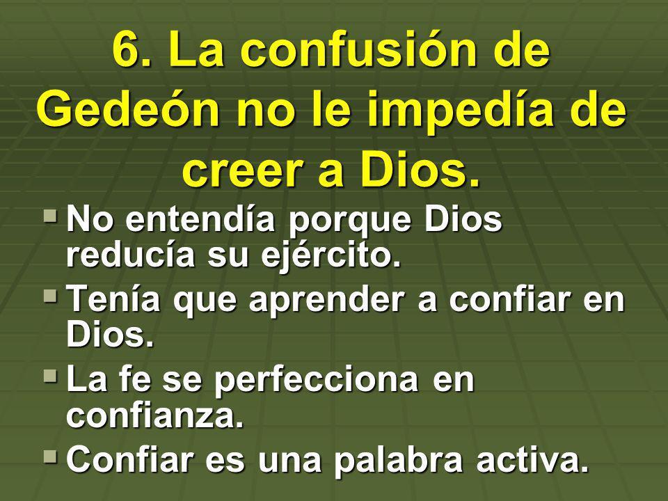 6. La confusión de Gedeón no le impedía de creer a Dios.