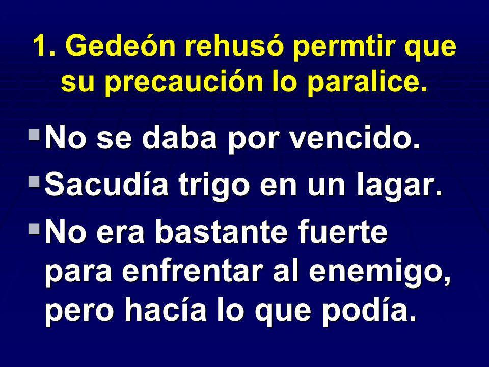 1. Gedeón rehusó permtir que su precaución lo paralice.