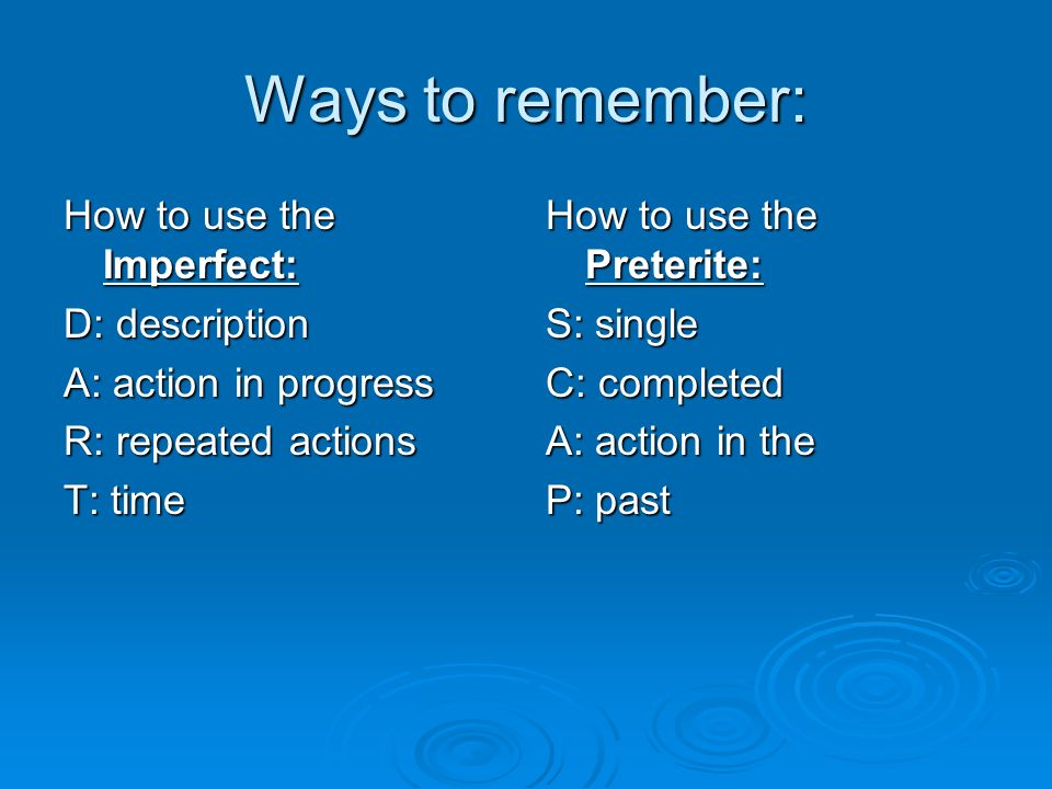 Ways to remember:How to use the Imperfect: D: description A: action in progress R: repeated actions T: time