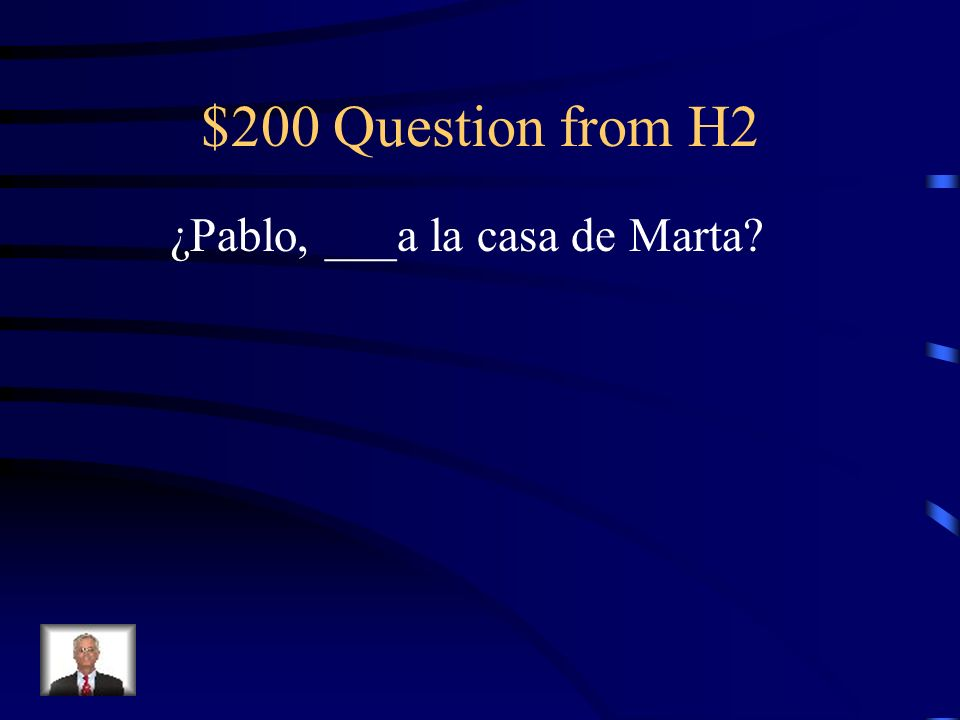 $200 Question from H2 ¿Pablo, ___a la casa de Marta