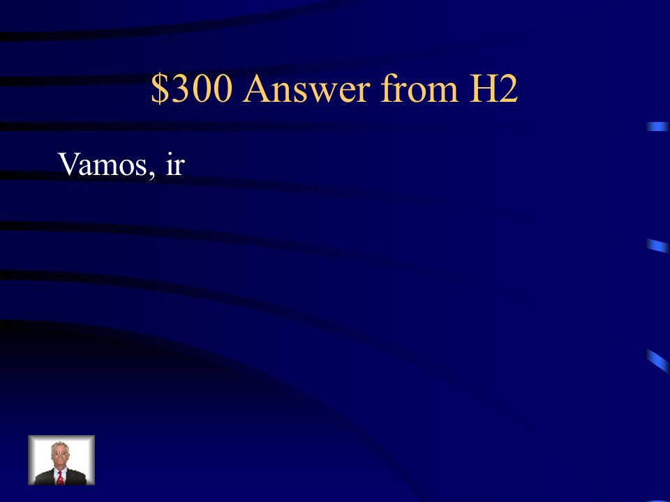 $300 Answer from H2 Vamos, ir