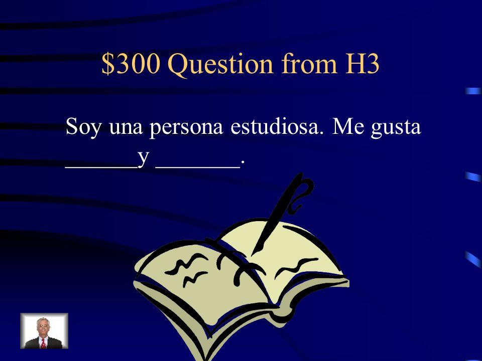 $300 Question from H3 Soy una persona estudiosa. Me gusta