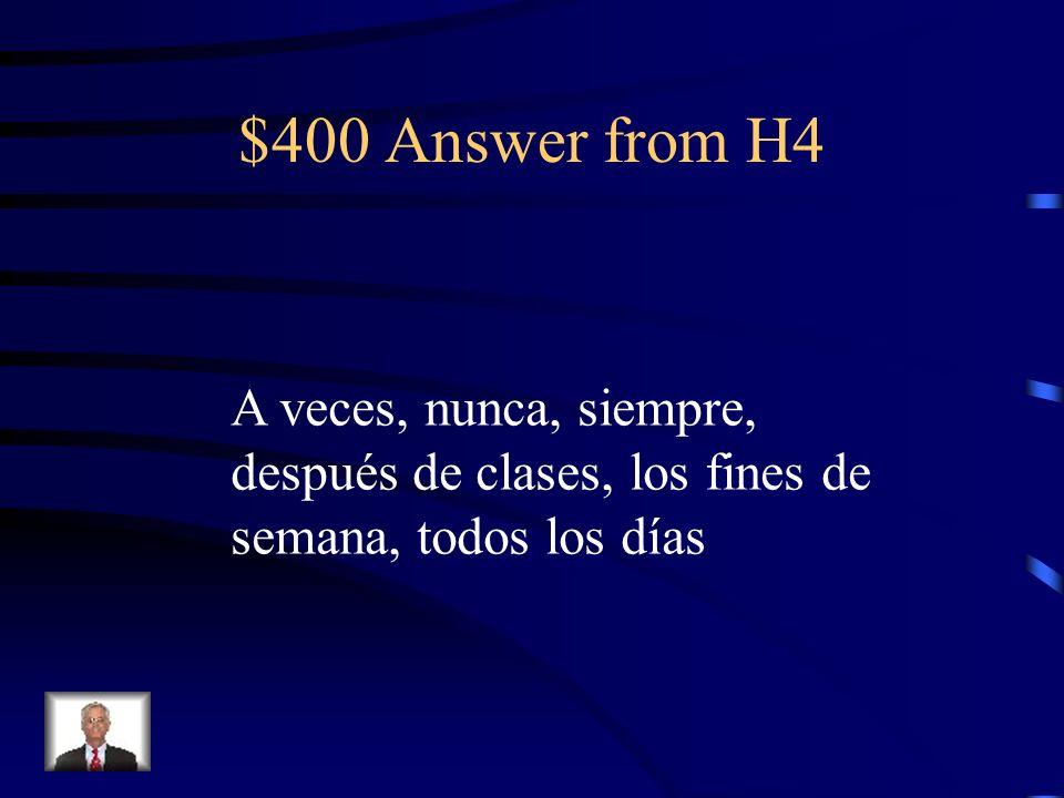 $400 Answer from H4 A veces, nunca, siempre,