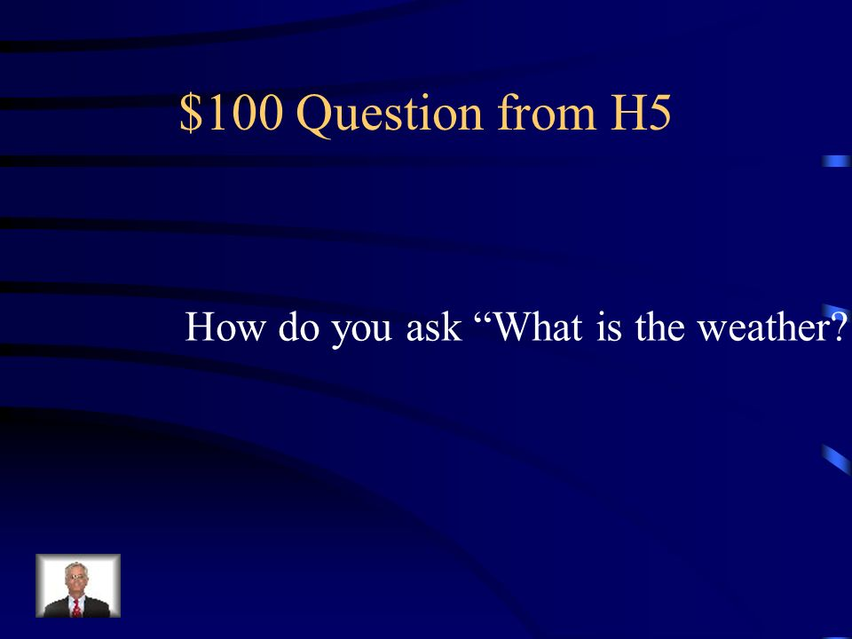 $100 Question from H5 How do you ask What is the weather