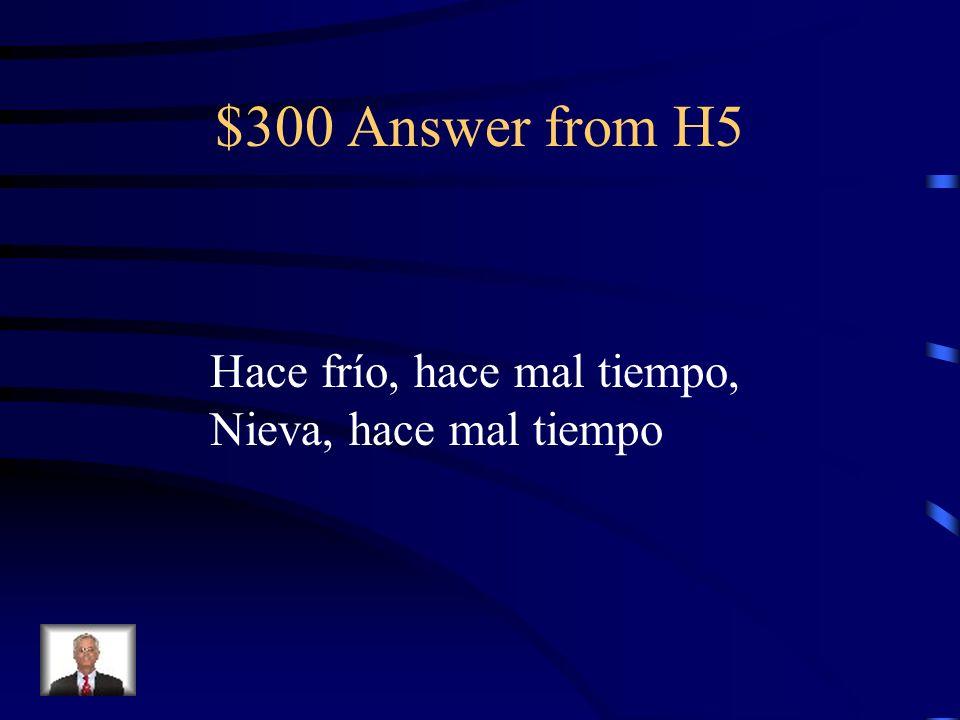 $300 Answer from H5 Hace frío, hace mal tiempo, Nieva, hace mal tiempo