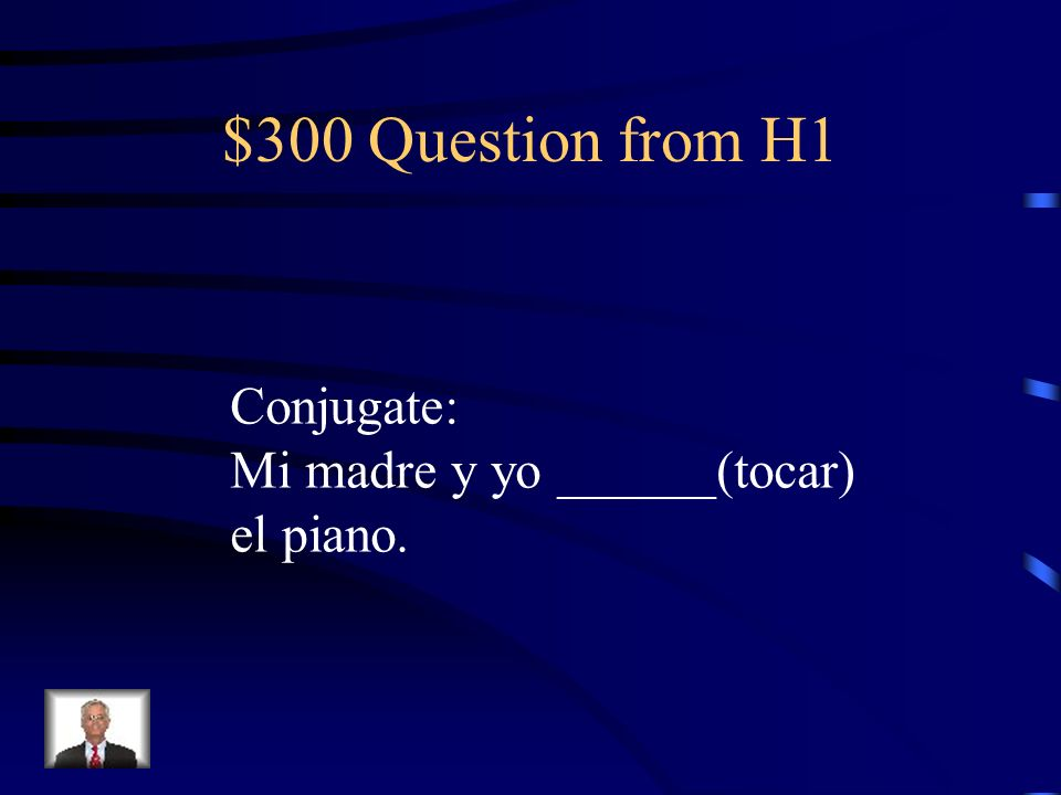 $300 Question from H1 Conjugate: Mi madre y yo ______(tocar) el piano.