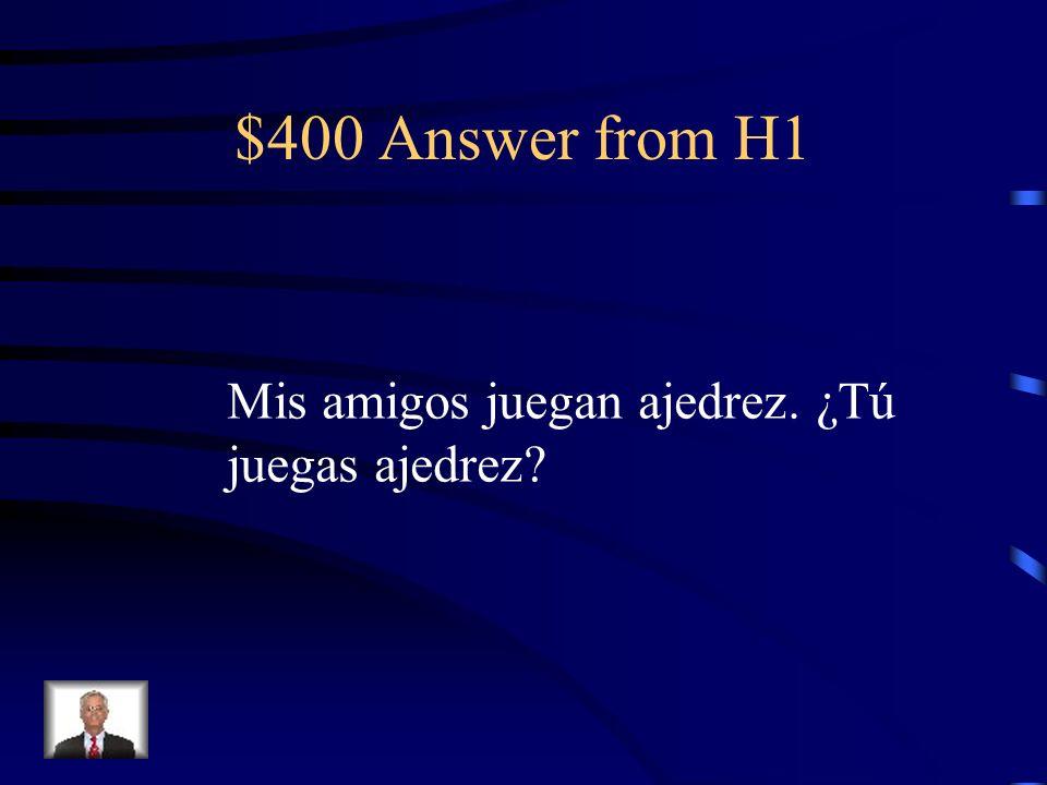 $400 Answer from H1 Mis amigos juegan ajedrez. ¿Tú juegas ajedrez