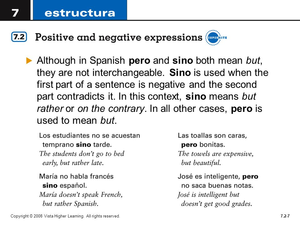 Although in Spanish pero and sino both mean but, they are not interchangeable. Sino is used when the first part of a sentence is negative and the second part contradicts it. In this context, sino means but rather or on the contrary. In all other cases, pero is used to mean but.
