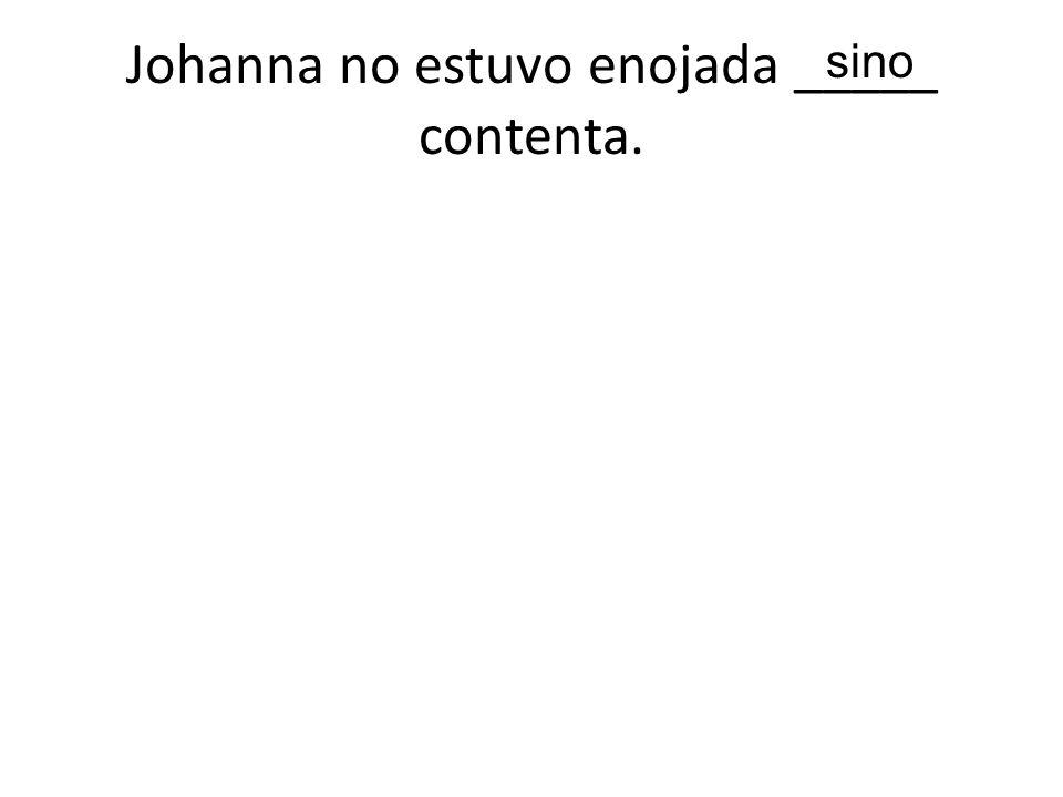 Johanna no estuvo enojada _____ contenta.
