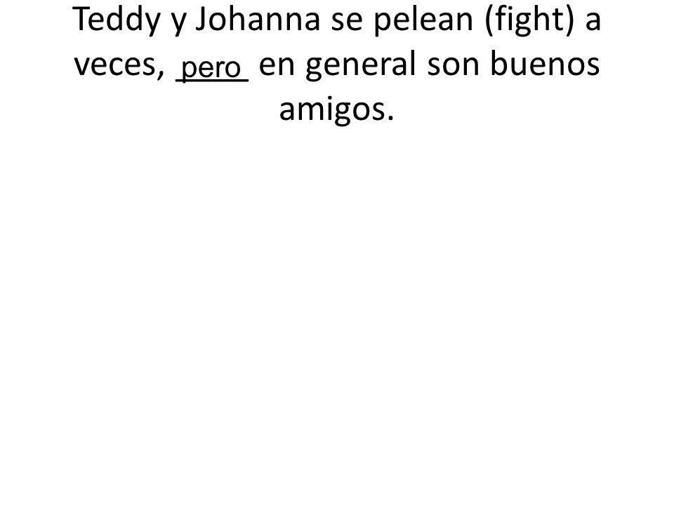 Teddy y Johanna se pelean (fight) a veces, ____ en general son buenos amigos.