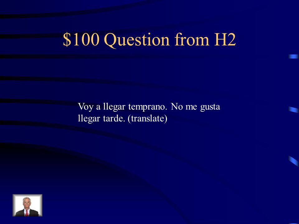 $100 Question from H2 Voy a llegar temprano. No me gusta llegar tarde. (translate)