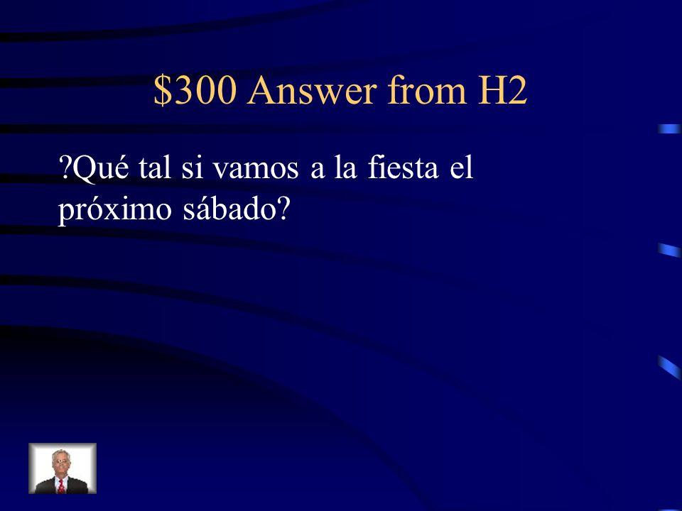 $300 Answer from H2 Qué tal si vamos a la fiesta el próximo sábado