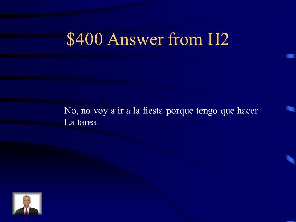 $400 Answer from H2 No, no voy a ir a la fiesta porque tengo que hacer