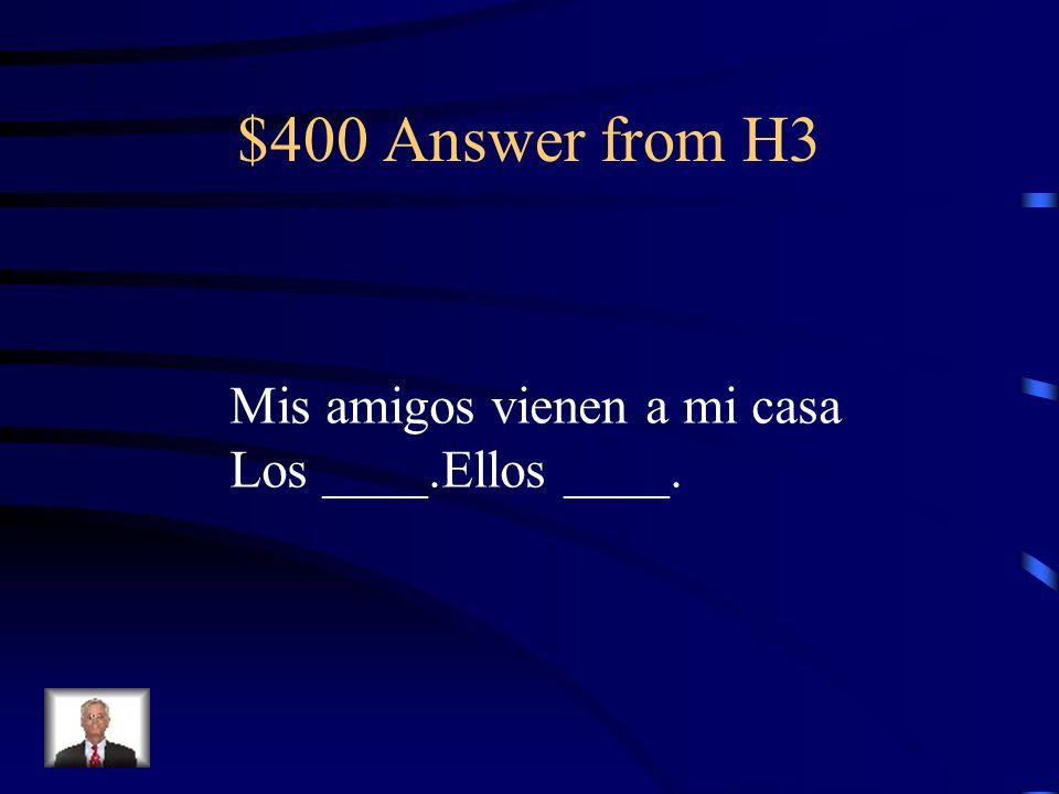 $400 Answer from H3 Mis amigos vienen a mi casa Los ____.Ellos ____.
