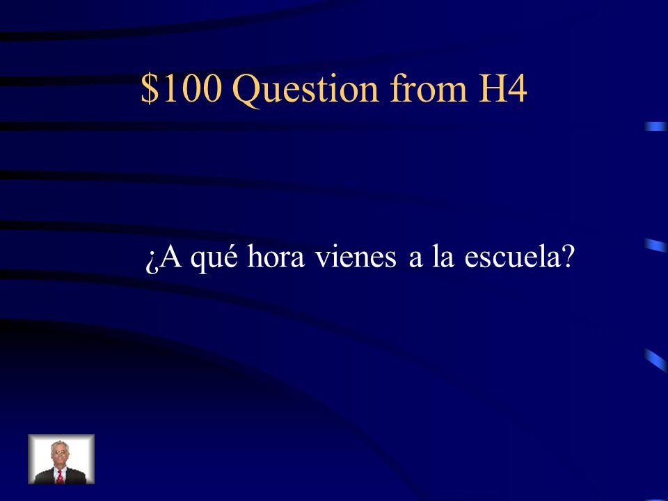 $100 Question from H4 ¿A qué hora vienes a la escuela