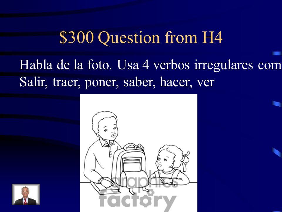 $300 Question from H4 Habla de la foto. Usa 4 verbos irregulares como