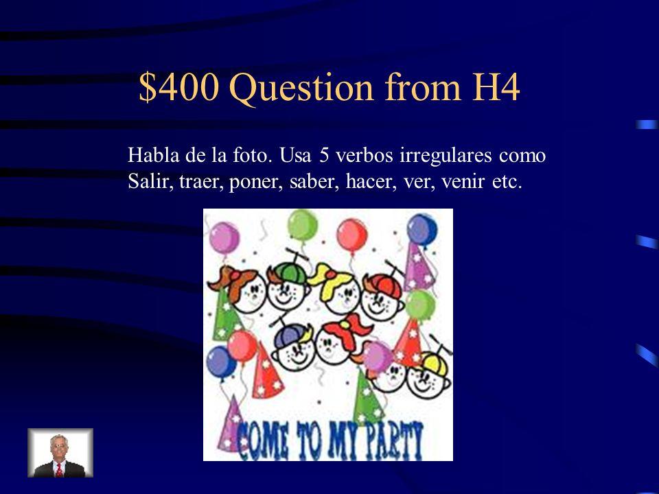 $400 Question from H4 Habla de la foto. Usa 5 verbos irregulares como
