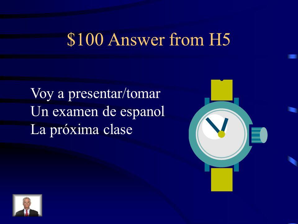 $100 Answer from H5 Voy a presentar/tomar Un examen de espanol