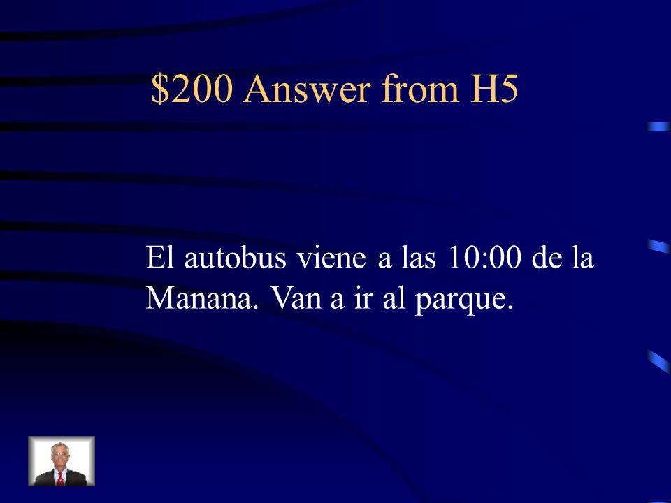 $200 Answer from H5 El autobus viene a las 10:00 de la