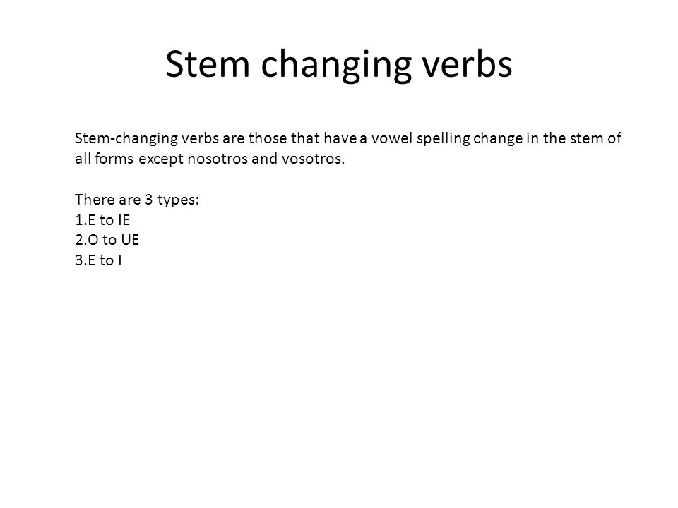 Stem changing verbsStem-changing verbs are those that have a vowel spelling change in the stem of all forms except nosotros and vosotros.