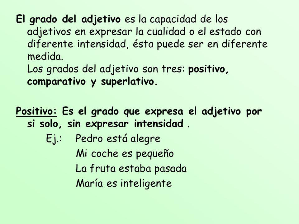 El grado del adjetivo es la capacidad de los adjetivos en expresar la cualidad o el estado con diferente intensidad, ésta puede ser en diferente medida. Los grados del adjetivo son tres: positivo, comparativo y superlativo.