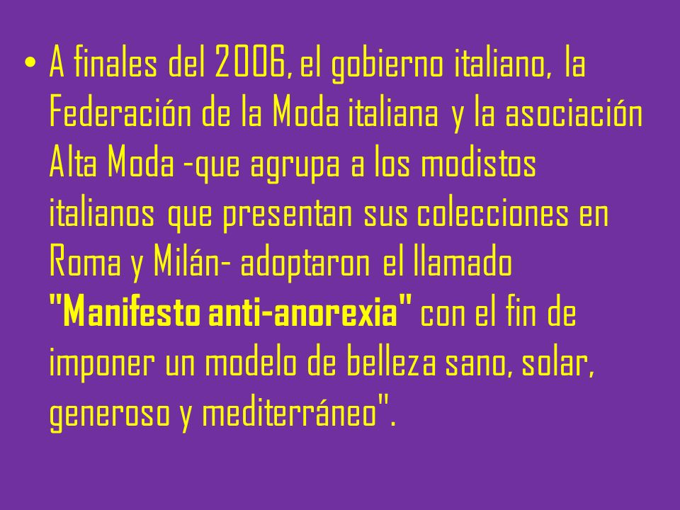 A finales del 2006, el gobierno italiano, la Federación de la Moda italiana y la asociación Alta Moda -que agrupa a los modistos italianos que presentan sus colecciones en Roma y Milán- adoptaron el llamado Manifesto anti-anorexia con el fin de imponer un modelo de belleza sano, solar, generoso y mediterráneo .